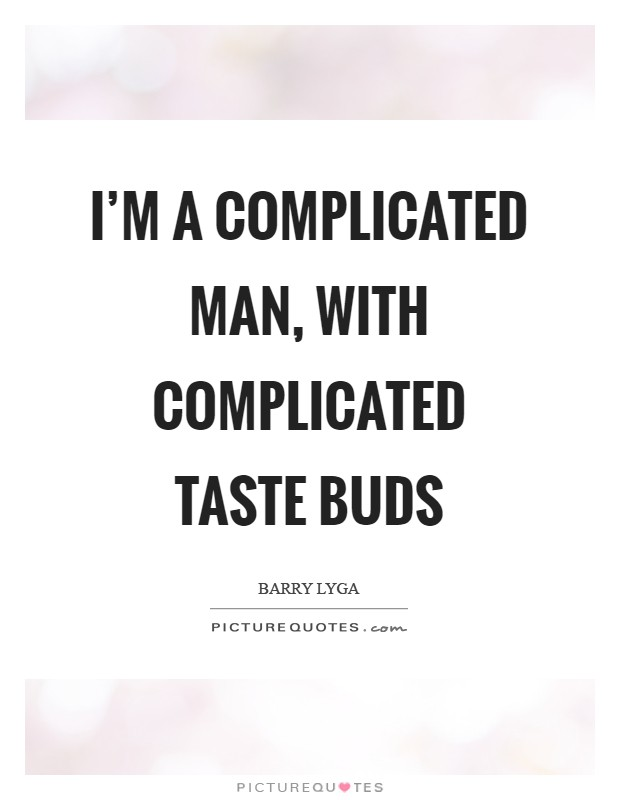 I'm a complicated man, with complicated taste buds Picture Quote #1