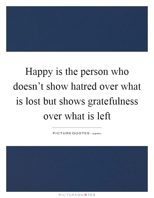 Happy is the person who doesn't show hatred over what is lost but shows gratefulness over what is left Picture Quote #1