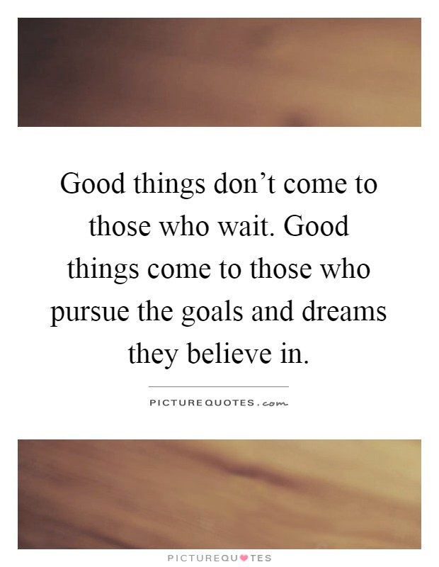 Good things don't come to those who wait. Good things come to those who pursue the goals and dreams they believe in Picture Quote #1
