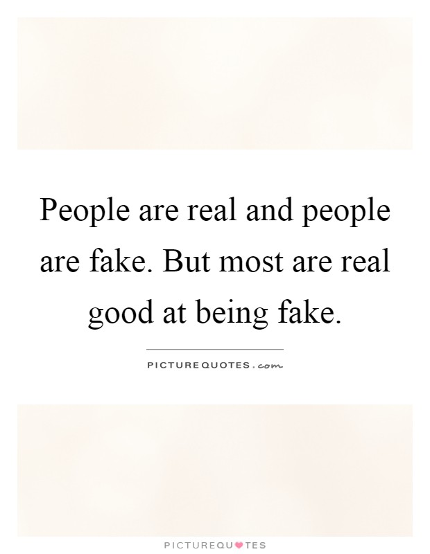 People are real and people are fake. But most are real good at being fake Picture Quote #1