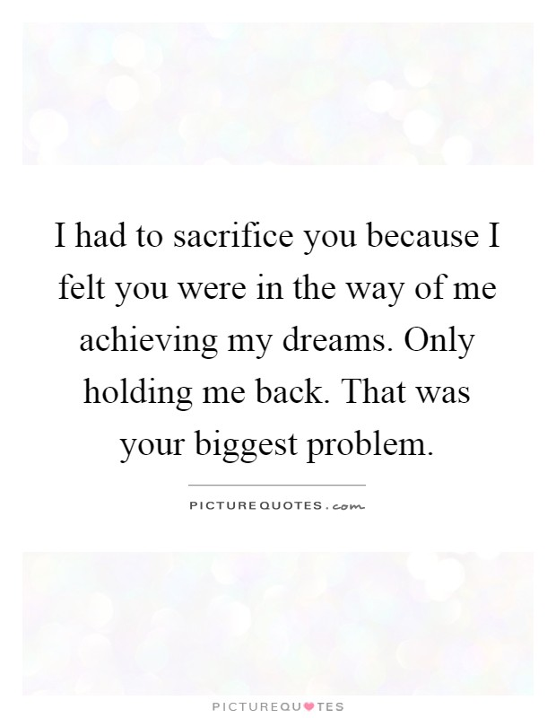 I had to sacrifice you because I felt you were in the way of me achieving my dreams. Only holding me back. That was your biggest problem Picture Quote #1