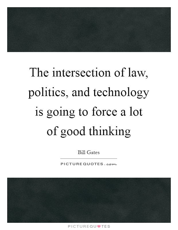 The intersection of law, politics, and technology is going to force a lot of good thinking Picture Quote #1