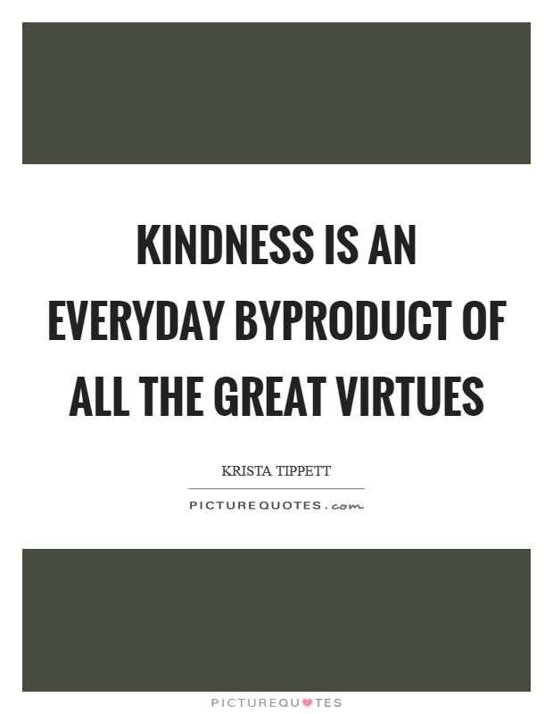 kindness is great virtue If there is any kindness i can show, or any good thing i can do to any fellow being,  let me do it now, and not deter or neglect it, as i shall not pass this way again.