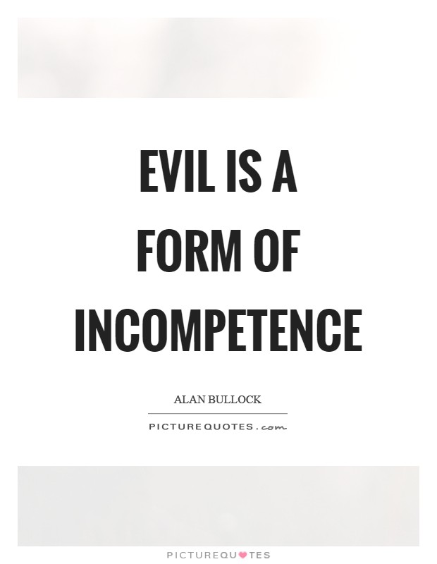 Evil is a form of incompetence Picture Quote #1