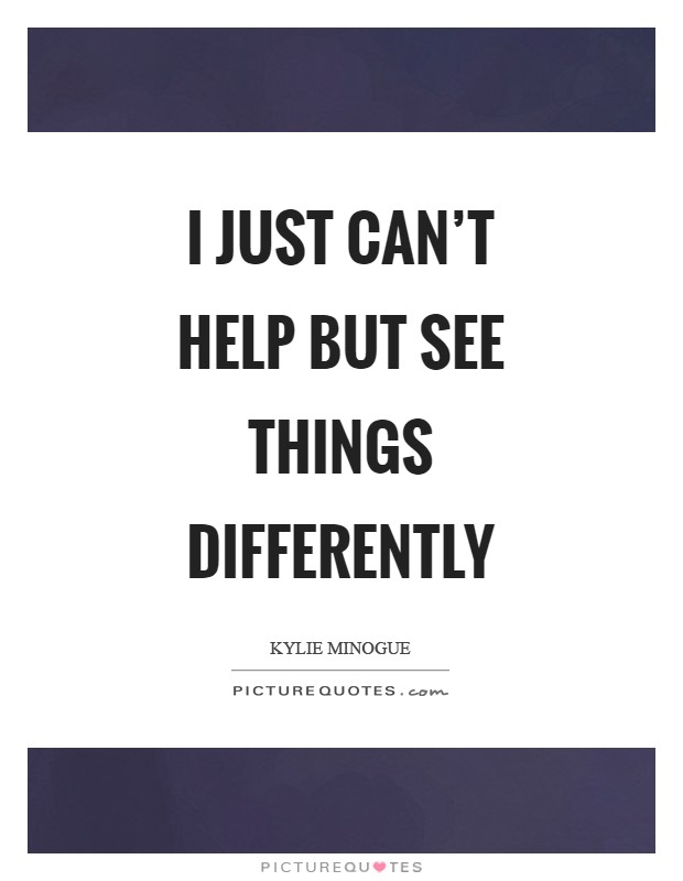 I just can't help but see things differently Picture Quote #1