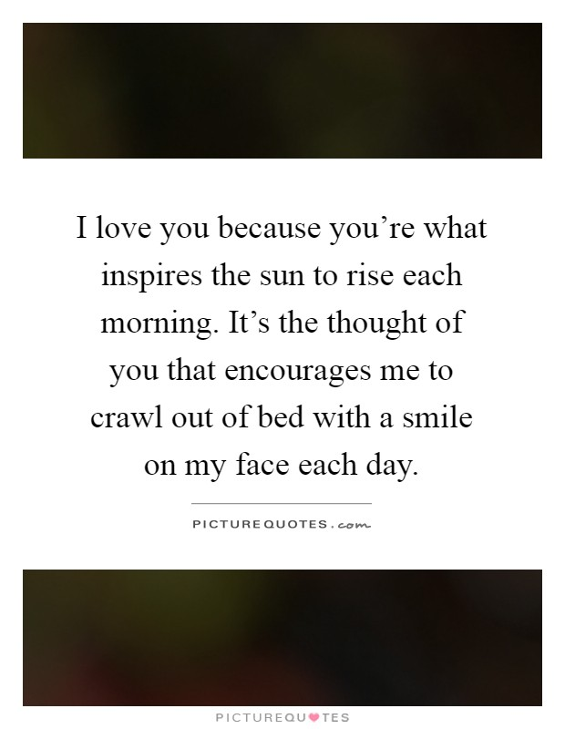 I love you because you're what inspires the sun to rise each morning. It's the thought of you that encourages me to crawl out of bed with a smile on my face each day Picture Quote #1