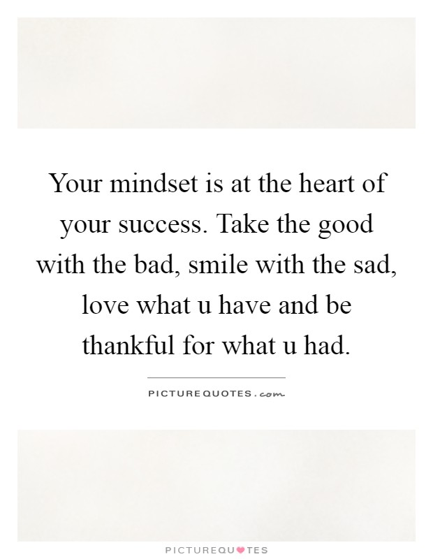 Your mindset is at the heart of your success. Take the good with the bad, smile with the sad, love what u have and be thankful for what u had Picture Quote #1