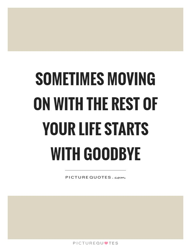 Sometimes moving on with the rest of your life starts with goodbye Picture Quote #1