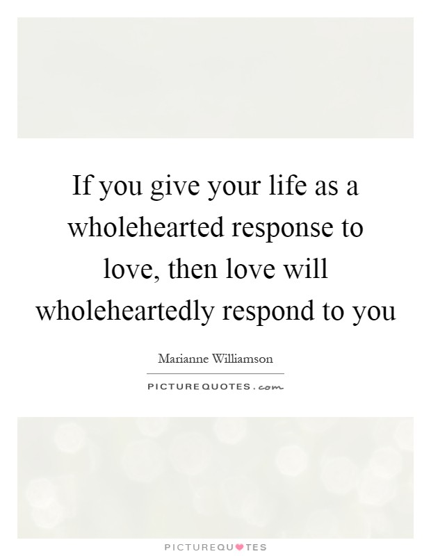 If you give your life as a wholehearted response to love, then love will wholeheartedly respond to you Picture Quote #1