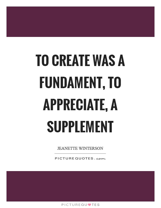 To create was a fundament, to appreciate, a supplement Picture Quote #1