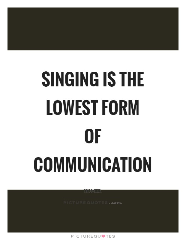 Singing is the lowest form of communication Picture Quote #1