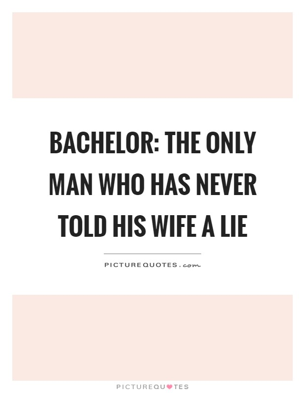 Bachelor: The only man who has never told his wife a lie Picture Quote #1