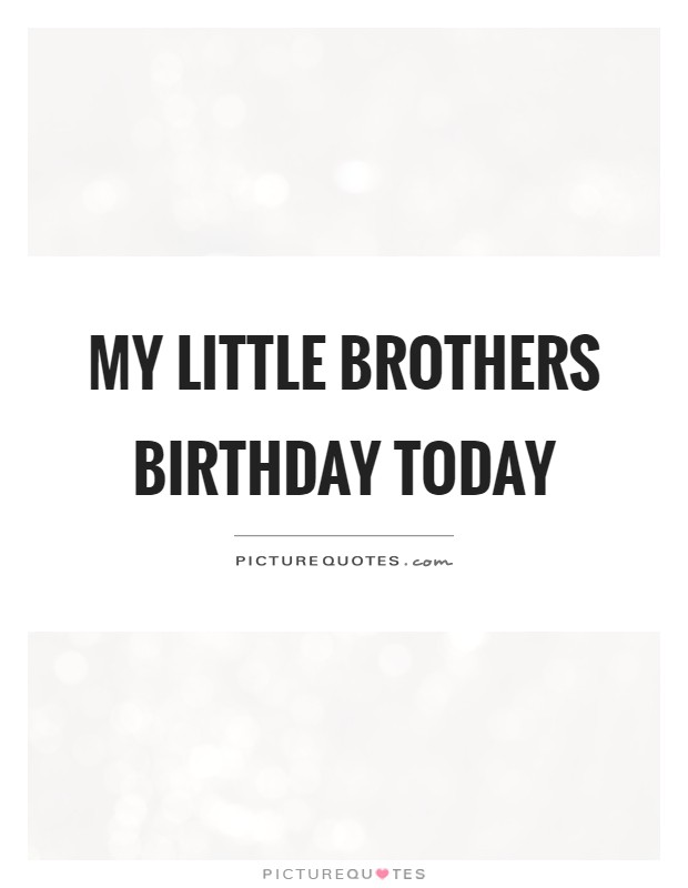 My little brothers birthday today Picture Quote #1