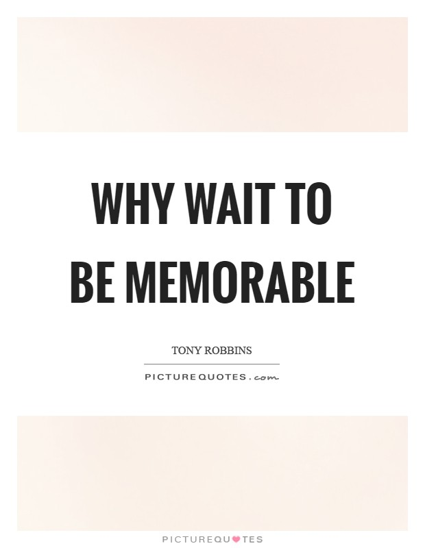 Why wait to be memorable Picture Quote #1