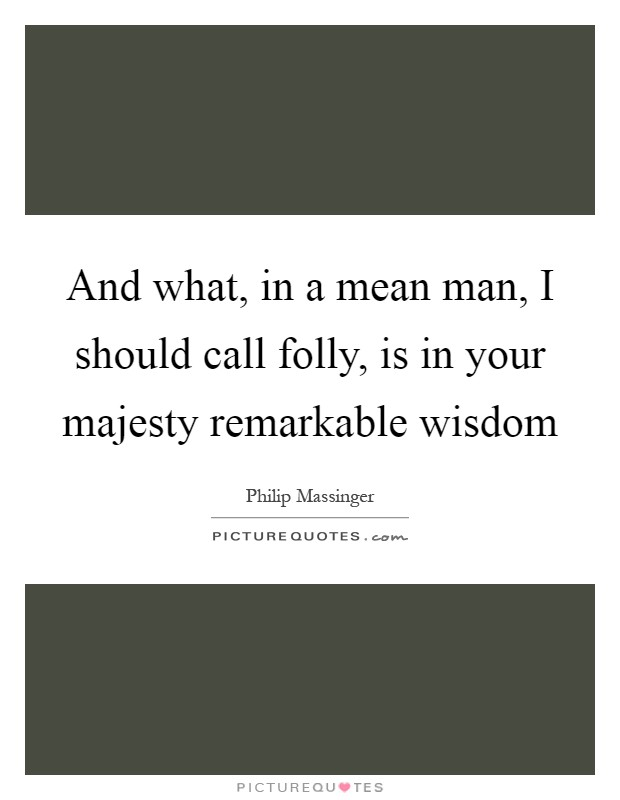 And what, in a mean man, I should call folly, is in your majesty remarkable wisdom Picture Quote #1