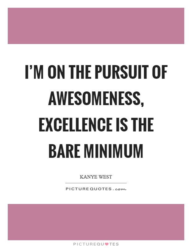 I'm on the pursuit of awesomeness, excellence is the bare minimum Picture Quote #1