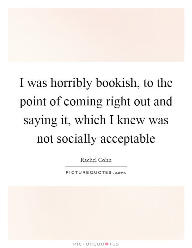 I was horribly bookish, to the point of coming right out and saying it, which I knew was not socially acceptable Picture Quote #1