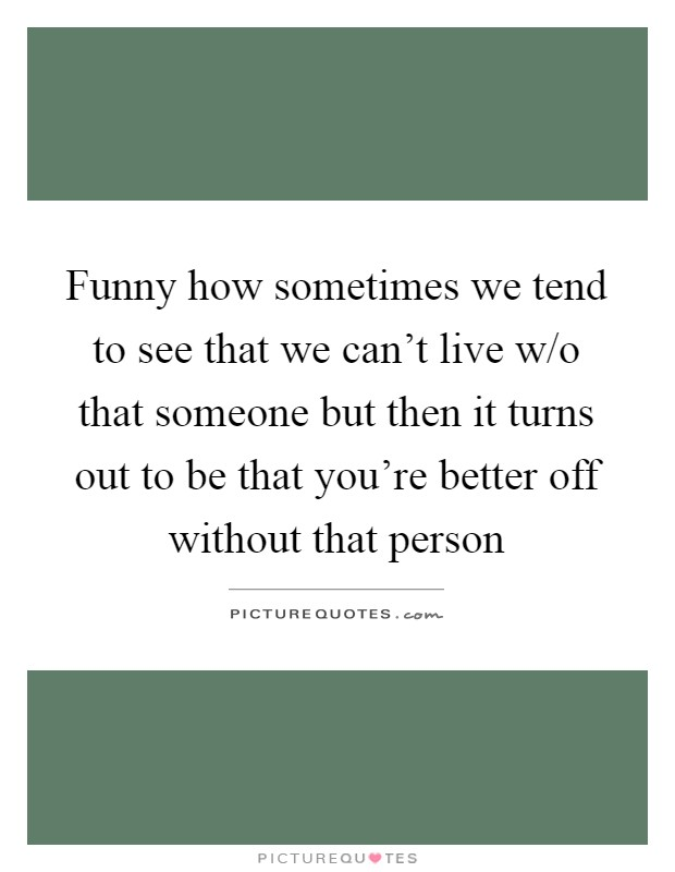 Funny how sometimes we tend to see that we can't live w/o that someone but then it turns out to be that you're better off without that person Picture Quote #1