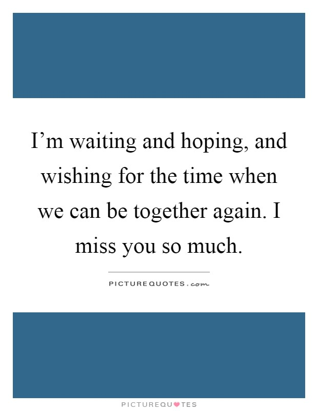 I'm waiting and hoping, and wishing for the time when we can be together again. I miss you so much Picture Quote #1