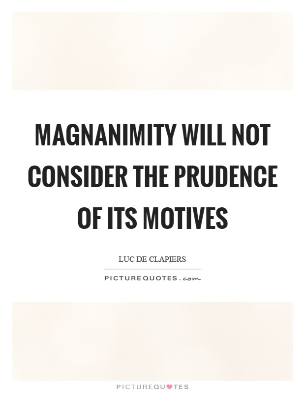 Magnanimity will not consider the prudence of its motives Picture Quote #1