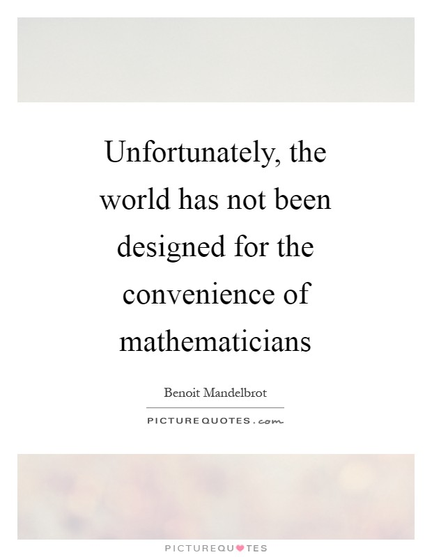 Unfortunately, the world has not been designed for the convenience of mathematicians Picture Quote #1