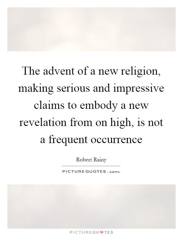 The advent of a new religion, making serious and impressive claims to embody a new revelation from on high, is not a frequent occurrence Picture Quote #1