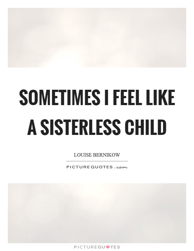 Sometimes I feel like a sisterless child Picture Quote #1