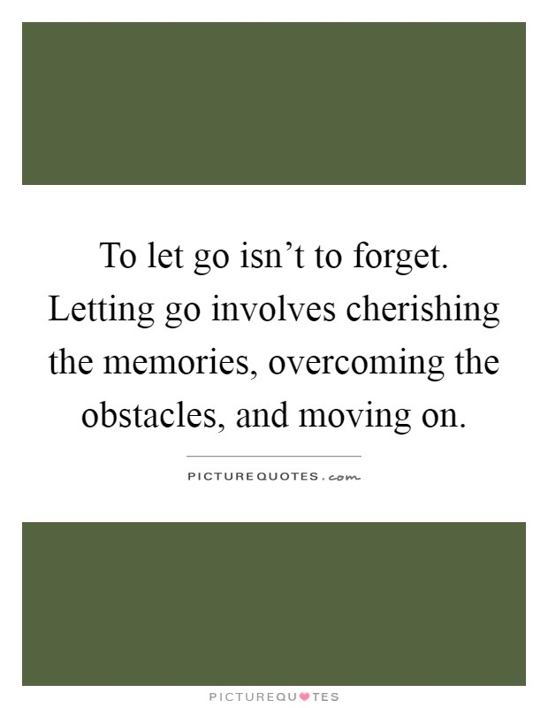 To let go isn't to forget. Letting go involves cherishing the memories, overcoming the obstacles, and moving on Picture Quote #1