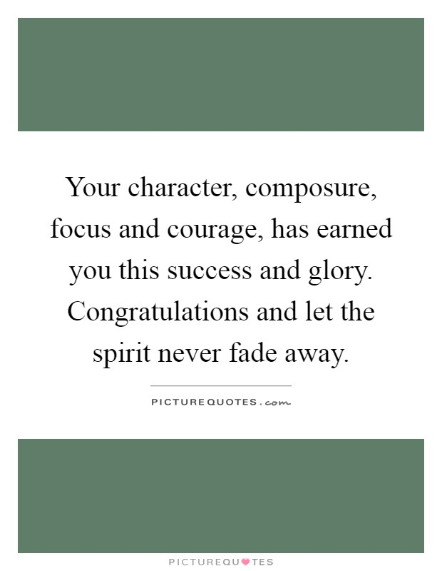 Your character, composure, focus and courage, has earned you this success and glory. Congratulations and let the spirit never fade away Picture Quote #1