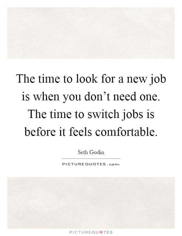 The time to look for a new job is when you don't need one. The time to switch jobs is before it feels comfortable Picture Quote #1