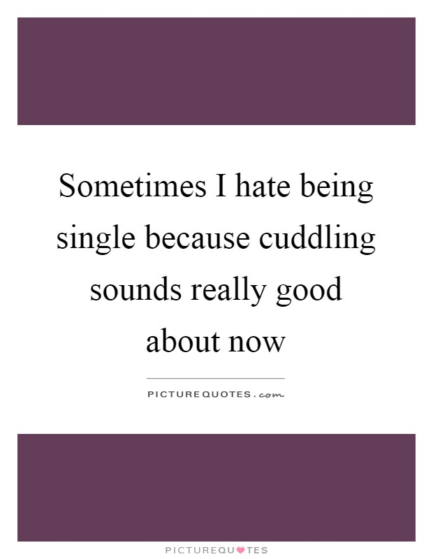 Sometimes I hate being single because cuddling sounds really good about now Picture Quote #1