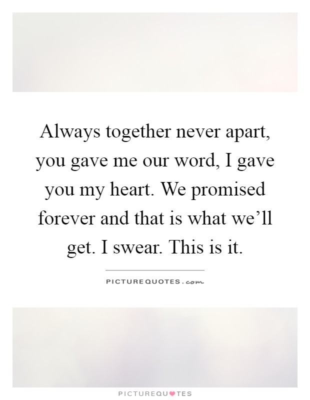 Always together never apart, you gave me our word, I gave you my heart. We promised forever and that is what we'll get. I swear. This is it Picture Quote #1