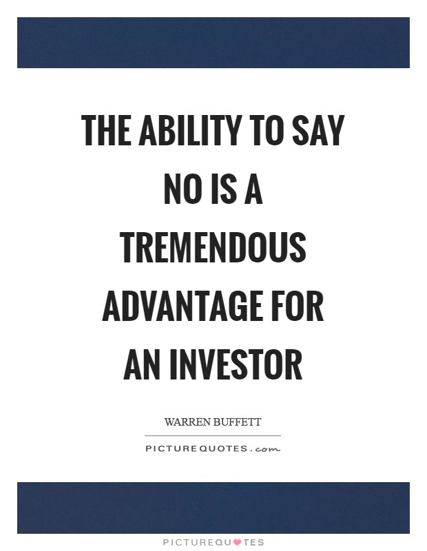 The ability to say no is a tremendous advantage for an investor Picture Quote #1