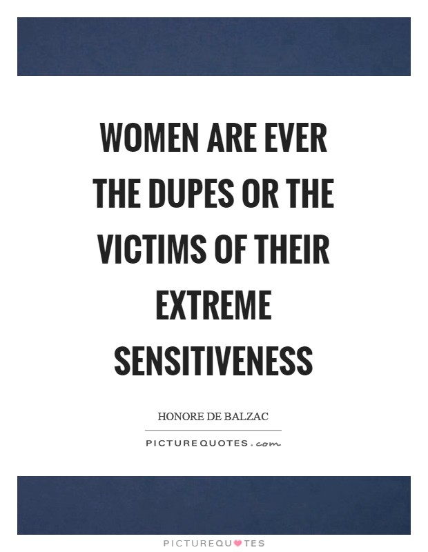 Women are ever the dupes or the victims of their extreme sensitiveness Picture Quote #1
