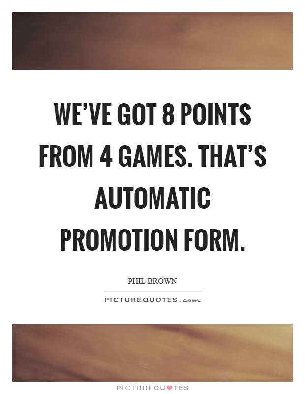 We've got 8 points from 4 games. That's automatic promotion form Picture Quote #1