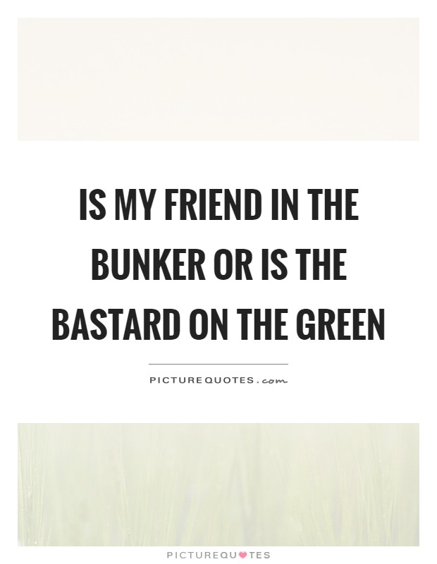 Is my friend in the bunker or is the bastard on the green Picture Quote #1