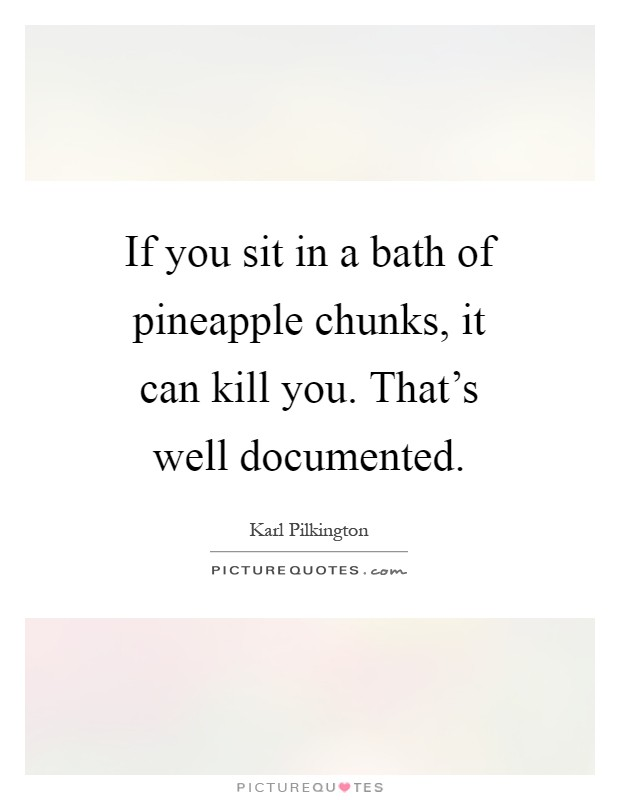 If you sit in a bath of pineapple chunks, it can kill you. That's well documented Picture Quote #1