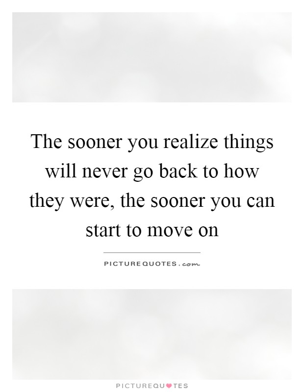 The sooner you realize things will never go back to how they were, the sooner you can start to move on Picture Quote #1
