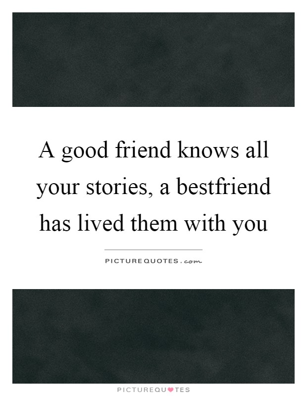 A good friend knows all your stories, a bestfriend has lived them with you Picture Quote #1