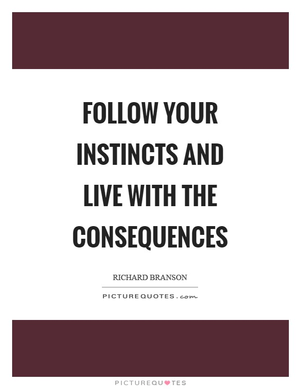Follow your instincts and live with the consequences Picture Quote #1