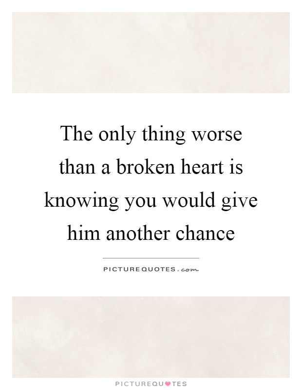 The only thing worse than a broken heart is knowing you would give him another chance Picture Quote #1