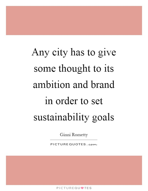 Any city has to give some thought to its ambition and brand in order to set sustainability goals Picture Quote #1