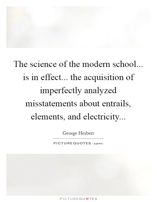 The science of the modern school... is in effect... the acquisition of imperfectly analyzed misstatements about entrails, elements, and electricity Picture Quote #1