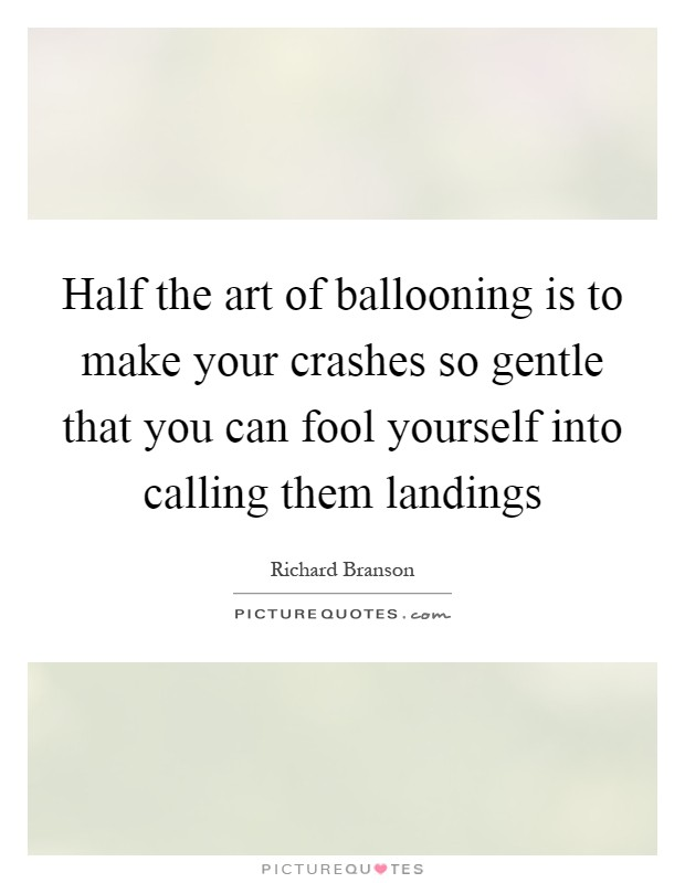 Half the art of ballooning is to make your crashes so gentle that you can fool yourself into calling them landings Picture Quote #1
