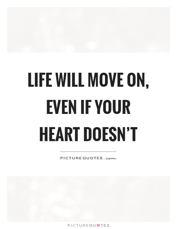 Life will move on, even if your heart doesn't Picture Quote #1