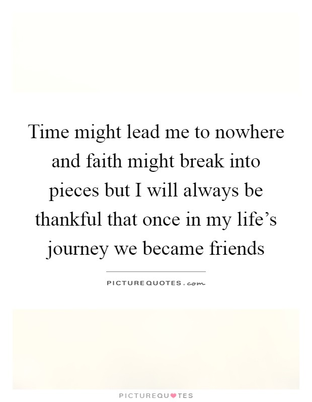 Time might lead me to nowhere and faith might break into pieces but I will always be thankful that once in my life's journey we became friends Picture Quote #1