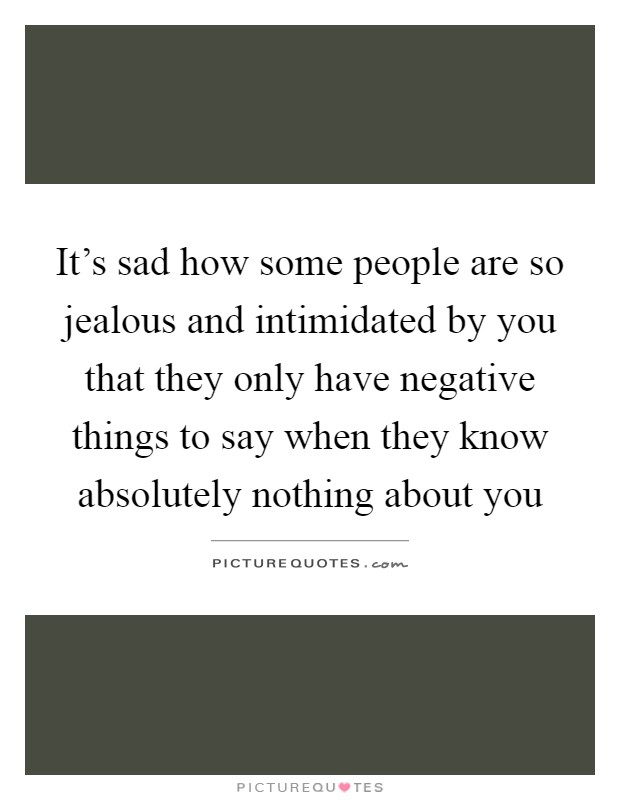It's sad how some people are so jealous and intimidated by you that they only have negative things to say when they know absolutely nothing about you Picture Quote #1