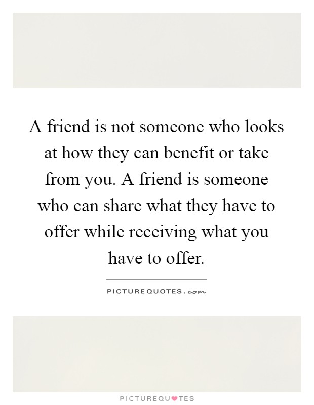 A friend is not someone who looks at how they can benefit or take from you. A friend is someone who can share what they have to offer while receiving what you have to offer Picture Quote #1