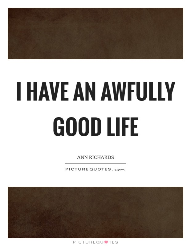 I have an awfully good life Picture Quote #1