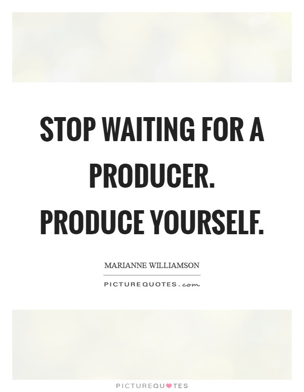 Stop waiting for a producer. Produce yourself Picture Quote #1